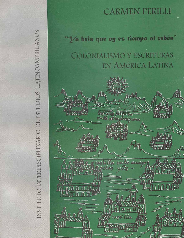 Ya beis que oy es tiempo al rebes : colonialismo y escrituras en America Latina : lecciones de literatura latinoamericana. - Perilli, Carmen -