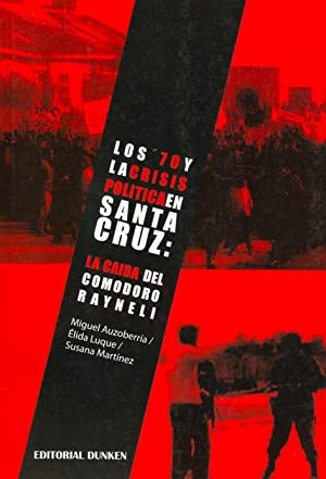 Los '70 y la crisis política en Santa Cruz : la caída del Comodoro Rayneli.: ...