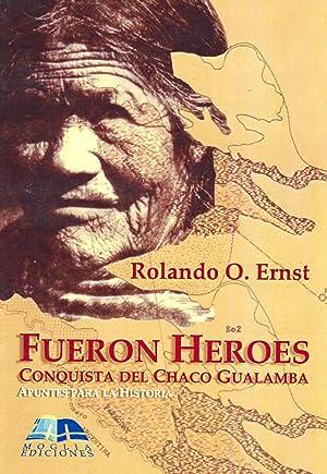Fueron héroes : conquista del Chaco Gualamba : apuntes para la historia.: Ernst, Rolando O. ...
