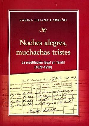 Noches alegres, muchachas tristes : la prostitución legal en Tandil : 1870-1910.: Carreño, ...