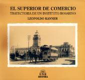 El Superior de Comercio : trayectoria de un instituto rosarino.: Kanner, Leopoldo -