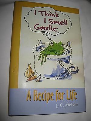 I Think I Smell Garlic: A Recipe: J.C. Melvin