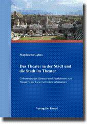 Das Theater in der Stadt und die Stadt im Theater, Urbanistischer Kontext und Funktionen von Theatern im kaiserzeitlichen Kleinasien - Magdalena Gybas