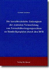 Die kartellrechtliche Zulässigkeit der zentralen Vermarktung der Fernsehübertragungsrechte an Bundesligaspielen durch den DFB, - Gernot Archner