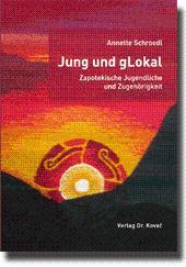 Jung und gLokal - Zapotekische Jugendliche und Zugehörigkeit,: Annette Schroedl