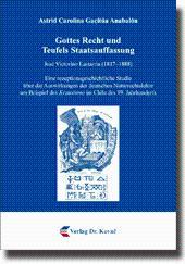 Gottes Recht und Teufels Staatsauffassung, José Victorino Lastarria (1817-1888). Eine ...