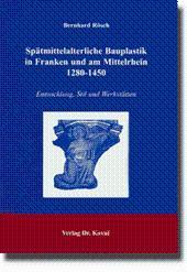 Spätmittelalterliche Bauplastik in Franken und am Mittelrhein 1280-1450, Entwicklung, Stil und ...