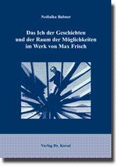 Das Ich der Geschichten und der Raum der Möglichkeiten im Werk von Max Frisch,: Nedialka Bubner