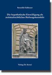 Die hypothetische Einwilligung als arztstrafrechtliches Haftungskorrektiv,: Benedikt Edlbauer
