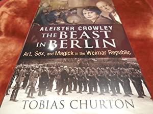 Aleister Crowley, the Beast in Berlin: Art, Sex, and Magick in the Weimar Republic: Churton, Tobias