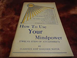 How To Use Your Mindpower (Twelve Steps of Attainment): Mayer, Clarence and Marjorie