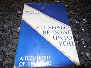 It Shall Be Done Unto You - A Technique of Thinking: Humphrey, Lucius