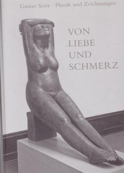 Von Liebe und Schmerz.,Gustav Seitz. Plastik und: Schälicke, Bernd ;