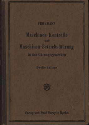 Maschinen-Kontrolle und Maschinen-Betriebsführung in den Gärungsgewerben.,151 Textabbildungen,: Fehrmann, Karl