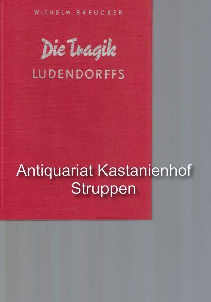 Die Tragik Ludendorffs,Eine kritische Studie auf Grund: Breucker, Wilhelm