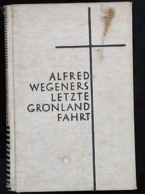 Alfred Wegeners letzte Grönlandfahrt ,: Wegener Else; Fritz