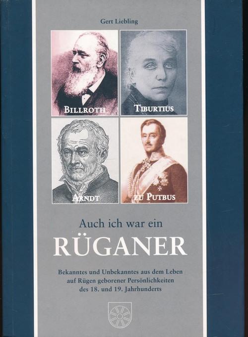 Auch ich war ein Rüganer;Bekanntes und Unbekanntes aus dem Leben auf Rügen geborener Persönlichkeiten des 18. und 19. Jahrhunderts - Liebling, Gert