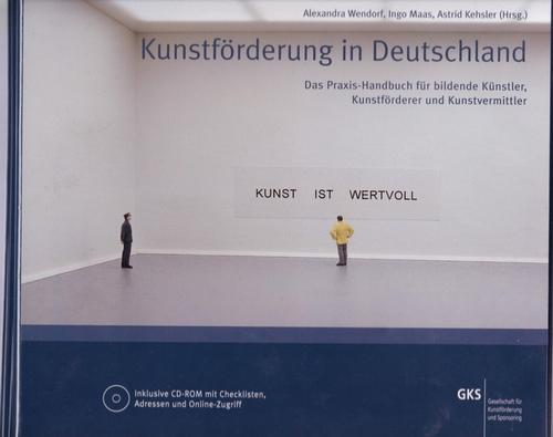 Kunstförderung in Deutschland: Das Praxis-Handbuch für Bildende Künstler, Kunstförderer und Kunstvermittler. - Alexandra Wendorf; Ingo Maas; Astrid Kehsler