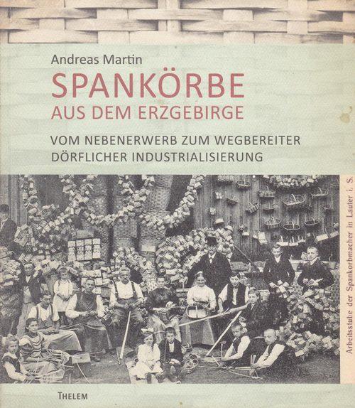 Spankörbe aus dem Erzgebirge. Vom Nebenerwerb zum Wegbereiter dörflicher Industrialisierung - Martin, Andreas