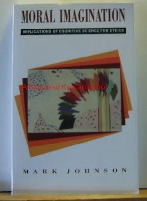 Moral Imagination. Implications of Cognitive Science for Ethics.,First edition.: Johnson, Mark