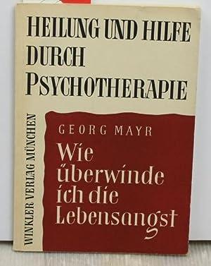 Wie überwinde ich die Lebensangst ,Heilung und Hilfe durch Psychotherapie: Mayr, Georg
