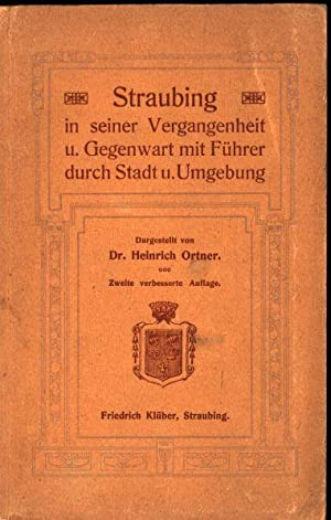 Straubing in seiner Vergangenheit und Gegenwart mit Führer durch Stadt und Umgebung.: Ortner, ...