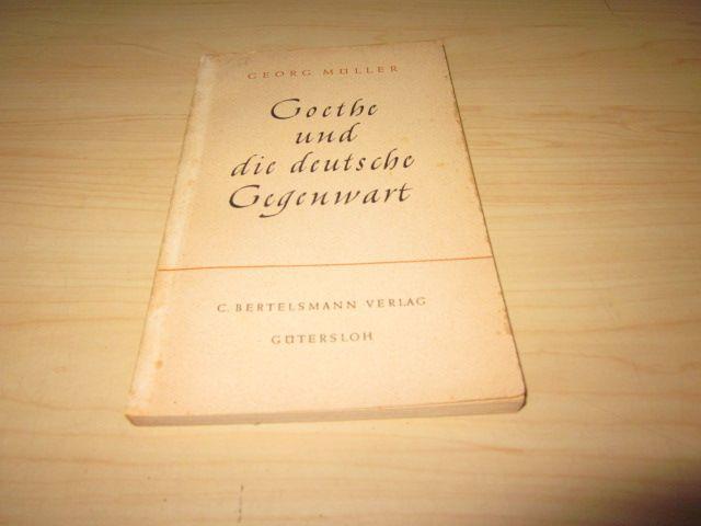 Goethe und die deutsche Gegenwart: Müller, Georg