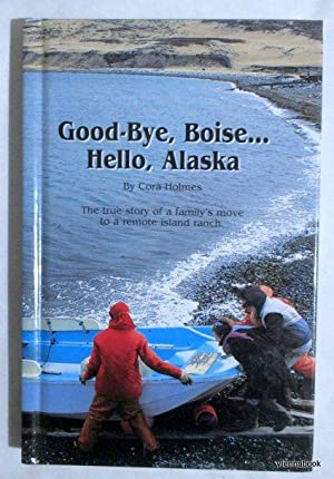 Good-bye, Boise . Hello, Alaska. The true story of a family`s mov to a remote island ranch.