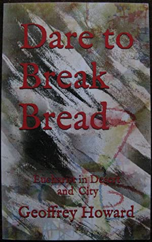 Dare to Break Bread: Eucharist in Desert and City by Geoffrey Howard.