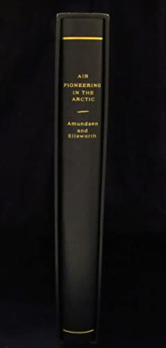 Air Pioneering in the Arctic: The Two Polar Flights of Roald Amundsen and Lincoln Ellsworth Part I:...