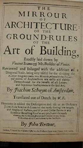 The Mirrour of Architecture: or the Ground-Rules of the Art of Building. Reviewed and Inlarged . By...