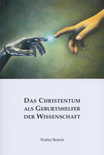 Das Christentum als Geburtshelfer der Wissenschaft. - Botsch, Walter