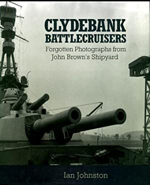 Clydebank Battlecruisers: Forgotten Photographs from John Brown's Shipyard: Johnston, Ian