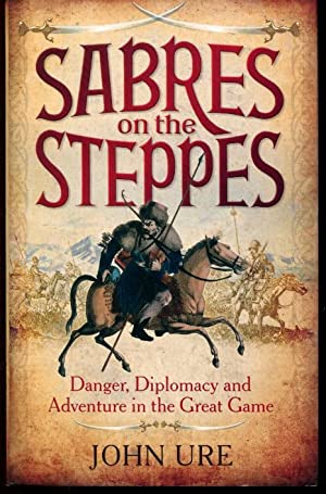 Sabres on the Steppes: Danger, Diplomacy and: Ure, John