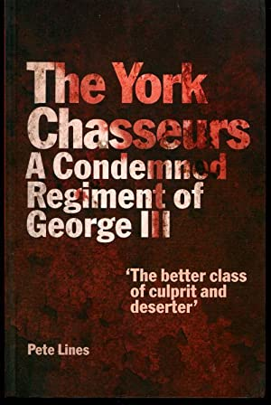 The York Chasseurs: A Condemned Regment of George III: Lines, Pete