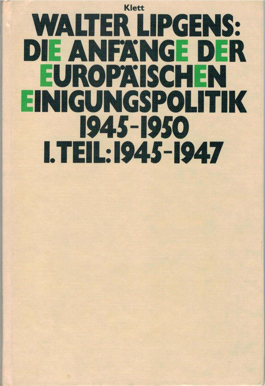 Die Anfänge der europäischen Einigungspolitik 1945-1950. I.: Lipgens, Walter
