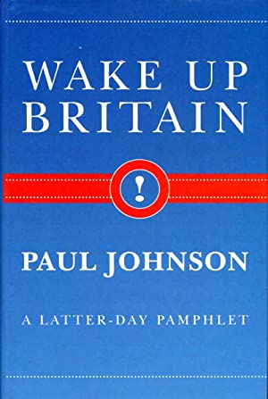 Wake Up Britain! : A Latter-day Pamphlet: Johnson, Paul