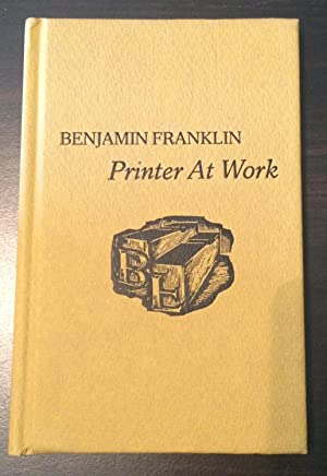 Benjamin Franklin Printer at Work: Lawrence C Wroth