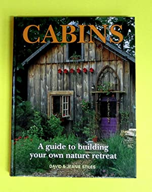 CABINS - A GUIDE TO BUILDING YOUR OWN NATURE RETREAT: Stiles, David and Jeanie