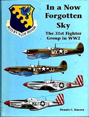 In a Now Forgotten Sky: The History of the 31st Fighter Group in World War II: Kucera, Dennis C.