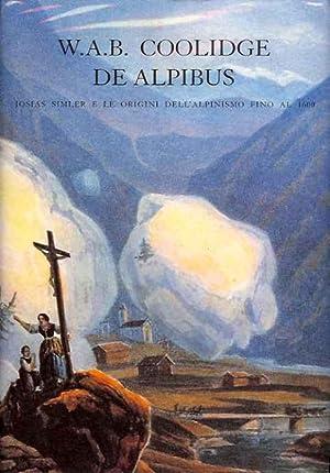 De Alpibus: Josias Simler e le Origini Dell'Alpinismo Fino al 1600: Coolidge, W.A.B.