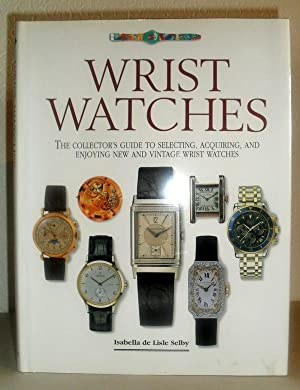 Wrist Watches - The Collector's Guide to Selecting, Acquiring and Enjoying New and Vintage Wrist ...