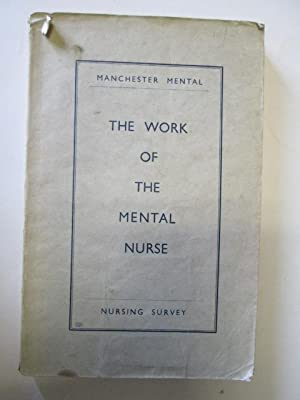 The Work of the Mental Nurse. A survey organized by a joint committee of the Manchester Regional ...