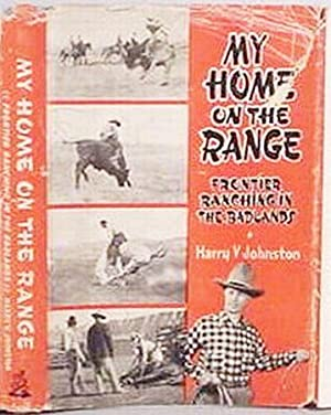 My Home On The Range / Frontier Ranching In The Badlands: Johnston, Harry V.