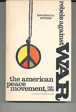 Rebels Against War : The American Peace Movement 1941-1960