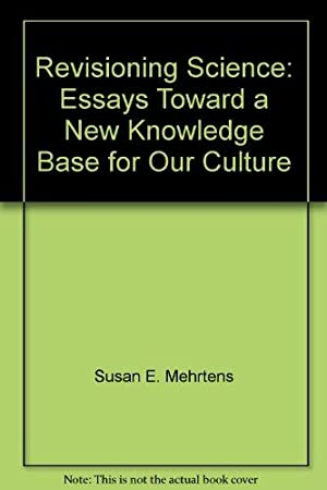 Revisioning Science: Essays Toward a New Knowledge Base for Our Culture.