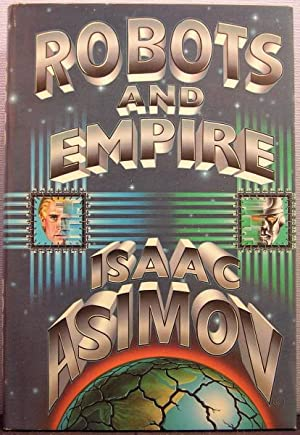 Robots and Empire [Foundation Universe: The Positronic Robot Stories: Elijah Bailey / R. Daneel O...