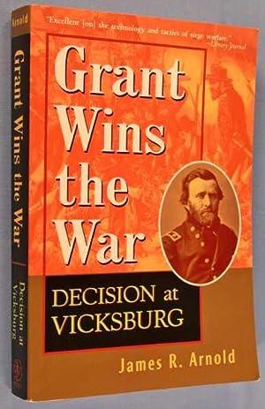 Grant Wins the War: Decision at Vicksburg: Arnold, James R.