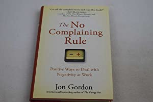 No Complaining Rule, The: Positive Ways to Deal with Negativity at Work