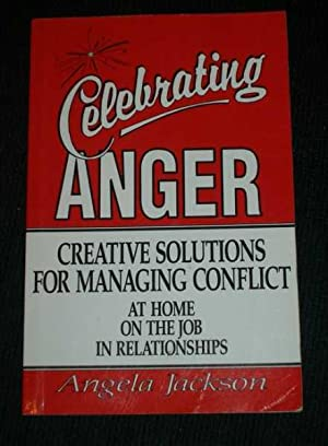 Celebrating Anger - Creative Solutions for Managing Conflict at Home, at Work, in Relationships